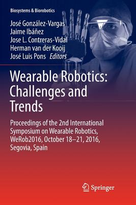 Wearable Robotics: Challenges and Trends: Proceedings of the 2nd International Symposium on Wearable Robotics, Werob2016, October 18-21, 2016, Segovia, Spain - Gonzalez-Vargas, Jose (Editor), and Ibanez, Jaime (Editor), and Contreras-Vidal, Jose L (Editor)