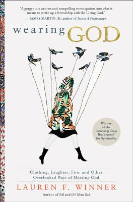 Wearing God: Clothing, Laughter, Fire, And Other Overlooked Ways Of Meeting God - Winner, Lauren F.
