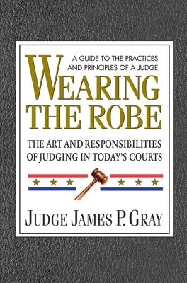 Wearing the Robe: The Art and Responsibilities of Judging in Today's Courts - Gray, James P