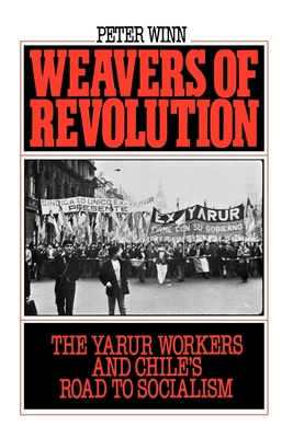 Weavers of Revolution: The Yarur Workers and Chile's Road to Socialism - Winn, Peter