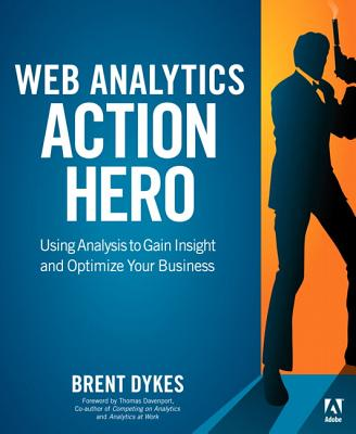 Web Analytics Action Hero: Using Analysis to Gain Insight and Optimize Your Business - Dykes, Brent