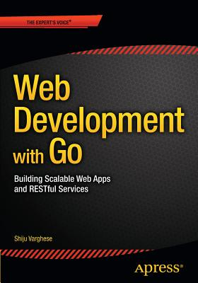 Web Development with Go: Building Scalable Web Apps and Restful Services - Varghese, Shiju