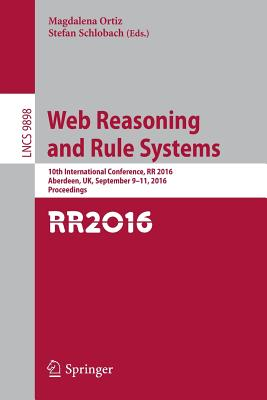 Web Reasoning and Rule Systems: 10th International Conference, RR 2016, Aberdeen, UK, September 9-11, 2016, Proceedings - Ortiz, Magdalena (Editor)