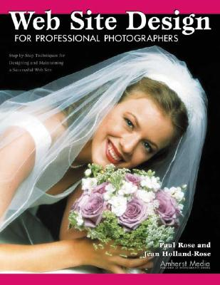 Web Site Design for Professional Photographers: Step-By-Step Techniques for Designing and Maintaining a Successful Web Site - Rose, Paul, and Holland-Rose, Jean