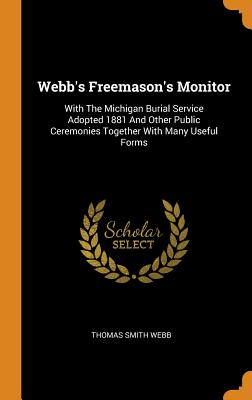 Webb's Freemason's Monitor: With the Michigan Burial Service Adopted 1881 and Other Public Ceremonies Together with Many Useful Forms - Webb, Thomas Smith