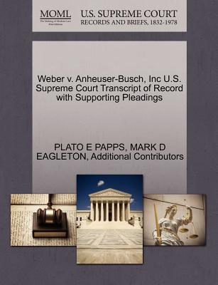 Weber V. Anheuser-Busch, Inc U.S. Supreme Court Transcript of Record with Supporting Pleadings - Papps, Plato E, and Eagleton, Mark D, and Additional Contributors