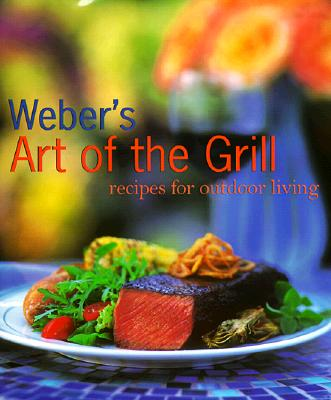 Weber's Art of the Grill: Recipes for Outdoor Living - Purviance, Jamie, and Turner, Tim (Photographer), and Kempster, Mike, Sr. (Adapted by)
