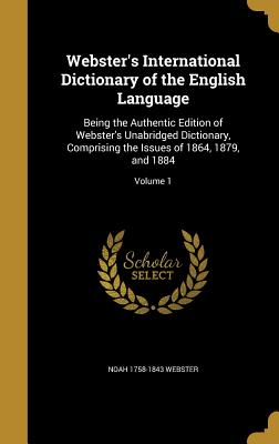 Webster's International Dictionary of the English Language: Being the Authentic Edition of Webster's Unabridged Dictionary, Comprising the Issues of 1864, 1879, and 1884; Volume 1 - Webster, Noah 1758-1843