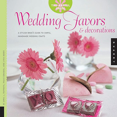 Wedding Favors & Decorations: A Stylish Bride's Guide to Simple, Handmade Wedding Crafts - Paffrath, April L, and Grasdal, Paula, and McRee, Livia