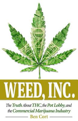 Weed, Inc.: The Truth about the Pot Lobby, Thc, and the Commercial Marijuana Industry - Cort, Ben