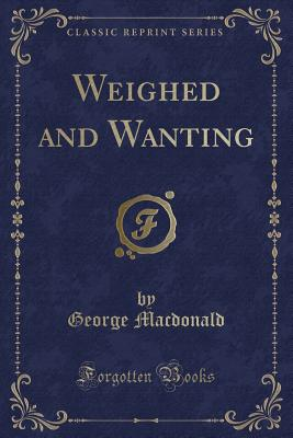 Weighed and Wanting (Classic Reprint) - MacDonald, George