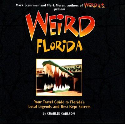 Weird Florida: You Travel Guide to Florida's Local Legends and Best Kept Secrets - Carlson, Charlie