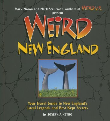 Weird New England: Your Travel Guide to New England's Local Legends and Best Kept Secrets - Citro, Joseph A, and Moran, Mark (Editor), and Sceurman, Mark (Editor)