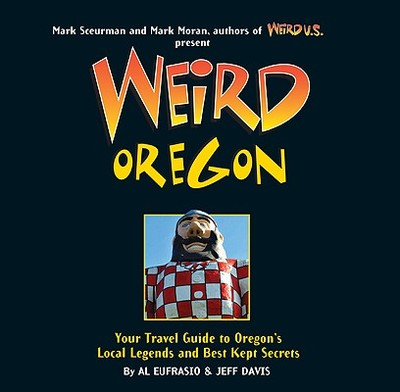 Weird Oregon: Your Travel Guide to Oregon's Local Legends and Best Kept Secrets - Eufrasio, Al, and Davis, Jefferson, and Sceurman, Mark (Foreword by)