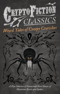 Weird Tales of Creepy Crawlies - A Fine Selection of Fantastical Short Stories of Mysterious Insects and Spiders (Cryptofiction Classics - Weird Tales of Strange Creatures) - Various