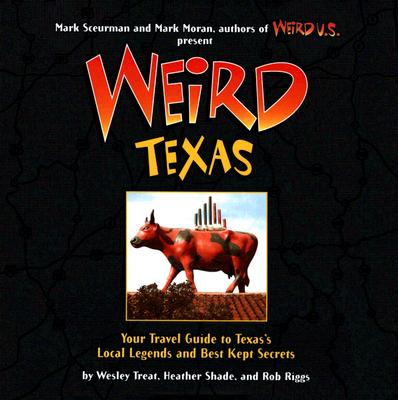 Weird Texas: Your Travel Guide to Texas's Local Legends and Best Kept Secrets - Treat, Wesley, and Shade, Heather, and Riggs, Rob