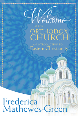Welcome to the Orthodox Church: An Introduction to Eastern Christianity - Mathewes-Green, Frederica