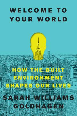 Welcome to Your World: How the Built Environment Shapes Our Lives - Goldhagen, Sarah Williams, Professor