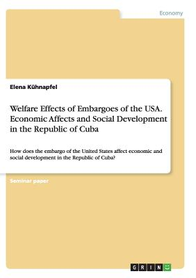 Welfare Effects of Embargoes of the Usa. Economic Affects and Social Development in the Republic of Cuba - Kuhnapfel, Elena
