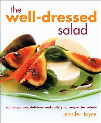 Well-Dressed Salad: Contemporary, Delicious and Satisfying Recipes for Salads - Joyce, Jennifer