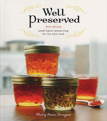 Well Preserved: Small Batch Preserving for the New Cook - Dragan, Mary