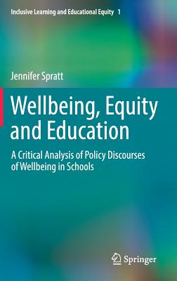 Wellbeing, Equity and Education: A Critical Analysis of Policy Discourses of Wellbeing in Schools - Spratt, Jennifer