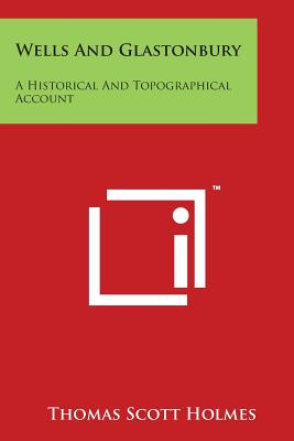 Wells and Glastonbury: A Historical and Topographical Account - Holmes, Thomas Scott