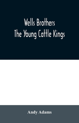 Wells Brothers: The Young Cattle Kings - Adams, Andy