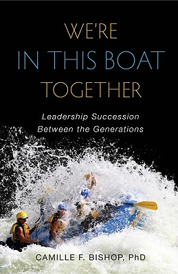 We're in This Boat Together: Leadership Succession Between the Generations - Bishop, Camille F
