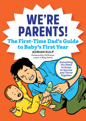 We're Parents! the New Dad Book for Baby's First Year: Everything You Need to Know to Survive and Thrive Together - Kulp, Adrian, and Krause, Jill (Foreword by)