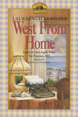 West from Home: Letters of Laura Ingalls Wilder, San Francisco, 1915 - Wilder, Laura Ingalls