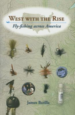 West with the Rise: Fly-Fishing Across America - Barilla, James