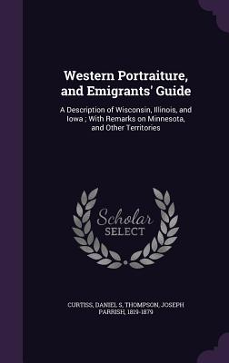 Western Portraiture, and Emigrants' Guide: A Description of Wisconsin, Illinois, and Iowa; With Remarks on Minnesota, and Other Territories - Curtiss, Daniel S, and Thompson, Joseph Parrish
