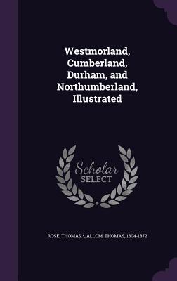 Westmorland, Cumberland, Durham, and Northumberland, Illustrated - Thomas *, Rose, and 1804-1872, Allom Thomas