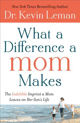 What a Difference a Mom Makes: The Indelible Imprint a Mom Leaves on Her Son's Life - Leman, Dr Kevin