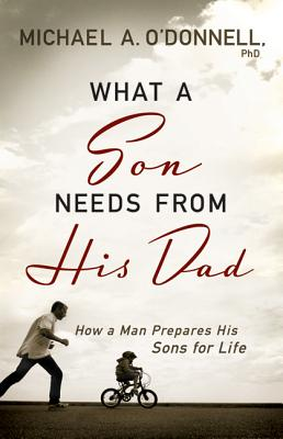 What a Son Needs from His Dad: How a Man Prepares His Sons for Life - O'Donnell, Michael A