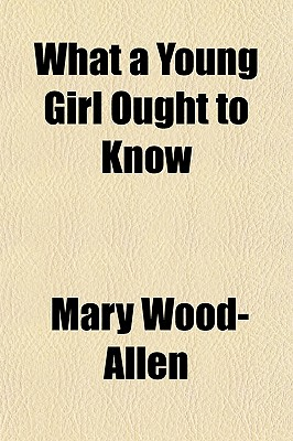 What a Young Girl Ought to Know - Wood-Allen, Mary