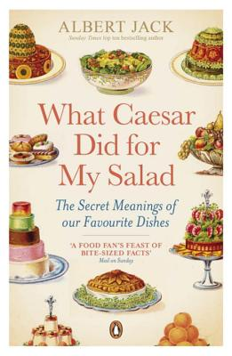 What Caesar Did For My Salad: The Secret Meanings of our Favourite Dishes - Jack, Albert