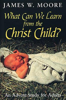 What Can We Learn from the Christ Child? - Moore, James W, Pastor