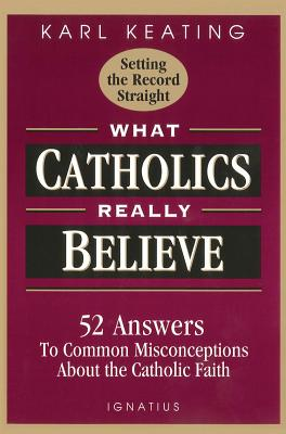 What Catholics Really Believe: Answers to Common Misconceptions about the Faith - Keating, Karl