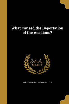 What Caused the Deportation of the Acadians? - Baxter, James Phinney 1831-1921