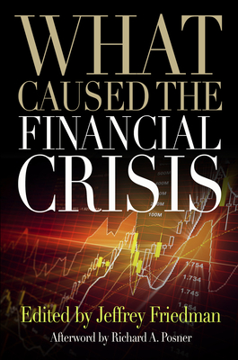What Caused the Financial Crisis - Friedman, Jeffrey (Editor), and Posner, Richard A (Afterword by)