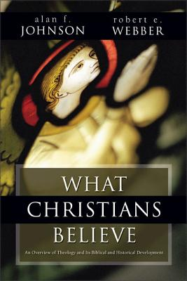 What Christians Believe: A Biblical and Historical Summary - Johnson, Alan F, Th.D.