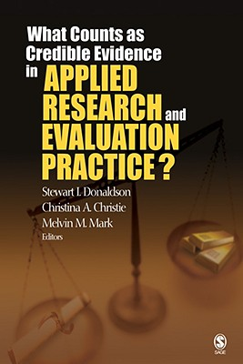 What Counts as Credible Evidence in Applied Research and Evaluation Practice? - Donaldson, Stewart I, Ph.D. (Editor), and Christie, Christina A (Editor), and Mark, Melvin M, Professor, Ph.D. (Editor)