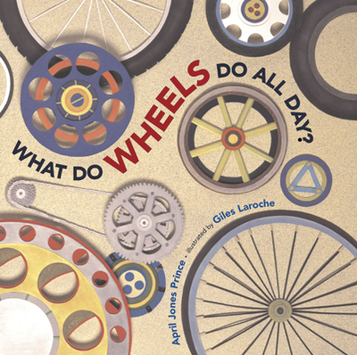 What Do Wheels Do All Day? - Prince, April Jones, and Laroche, Giles (Illustrator)