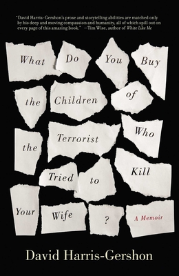 What Do You Buy the Children of the Terrorist Who Tried to Kill Your Wife?: A Memoir - Harris-Gershon, David