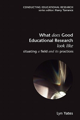 What Does Good Education Research Look Like?: Situating a Field and Its Practices - Yates