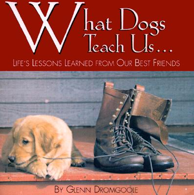 What Dogs Teach Us...: Life's Lessons Learned from Our Best Friends - Dromgoole, Glenn