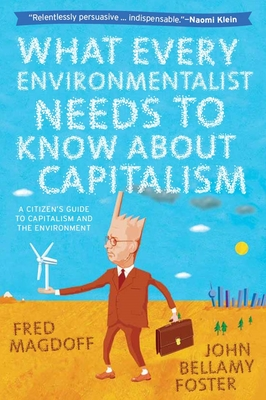 What Every Environmentalist Needs to Know about Capitalism: A Citizen's Guide to Capitalism and the Environment - Magdoff, Fred, and Foster, John Bellamy