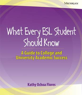 What Every ESL Student Should Know: A Guide to College and University Academic Success - Flores, Kathy Ochoa